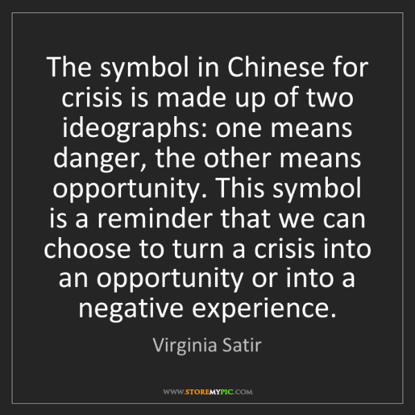 Virginia Satir The Symbol In Chinese For Crisis Is Made Up Of Two