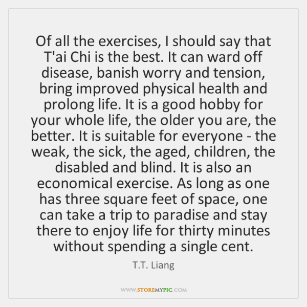 Of all the exercises, I should say that T'ai Chi is the ...