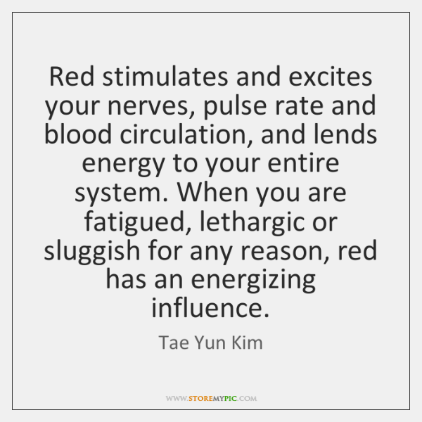 Red stimulates and excites your nerves, pulse rate and blood circulation, and ...