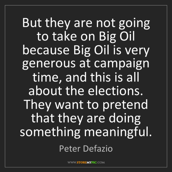Peter Defazio: But they are not going to take on Big Oil because Big...