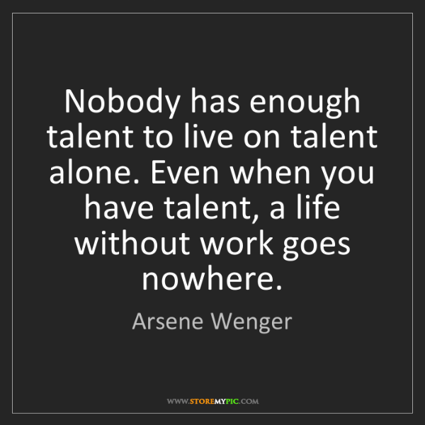 Arsene Wenger: Nobody has enough talent to live on talent alone. Even...
