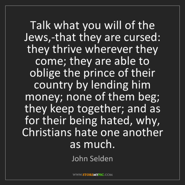 John Selden: Talk what you will of the Jews,-that they are cursed:...
