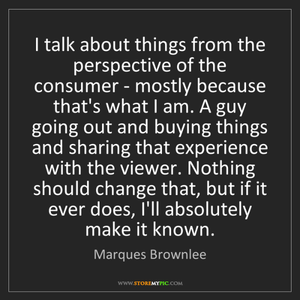 Marques Brownlee: I talk about things from the perspective of the consumer...