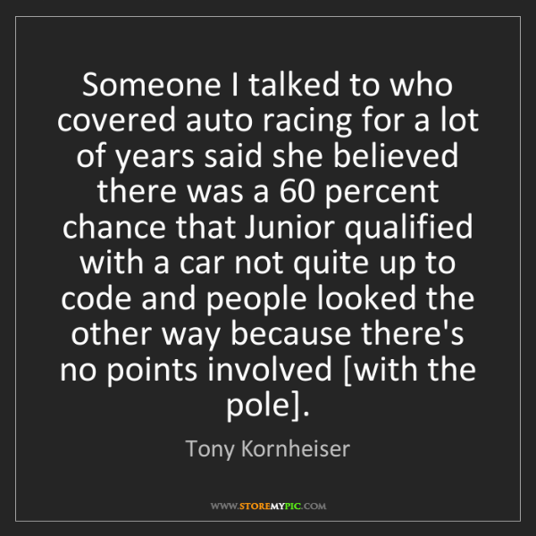 Tony Kornheiser: Someone I talked to who covered auto racing for a lot...