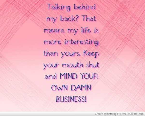 Talking behind my back that means my life is more intersting than yours