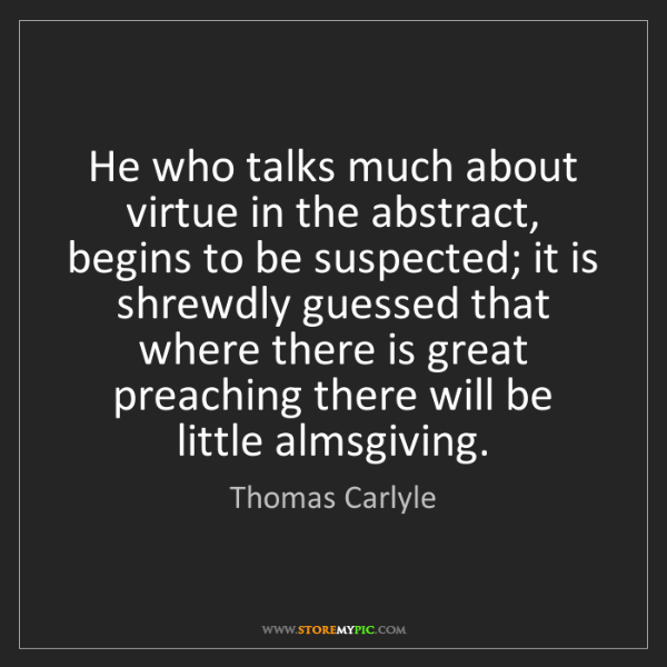 Thomas Carlyle: He who talks much about virtue in the abstract, begins...