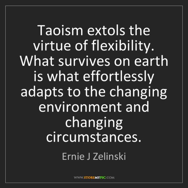 Ernie J Zelinski: Taoism extols the virtue of flexibility. What survives...