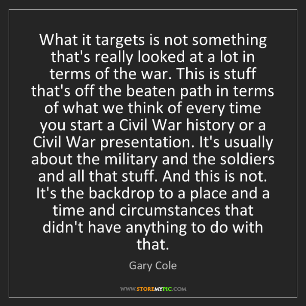 Gary Cole: What it targets is not something that's really looked...