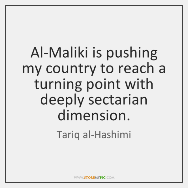 Al-Maliki is pushing my country to reach a turning point with deeply ...