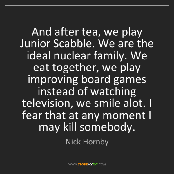 Nick Hornby: And after tea, we play Junior Scabble. We are the ideal...
