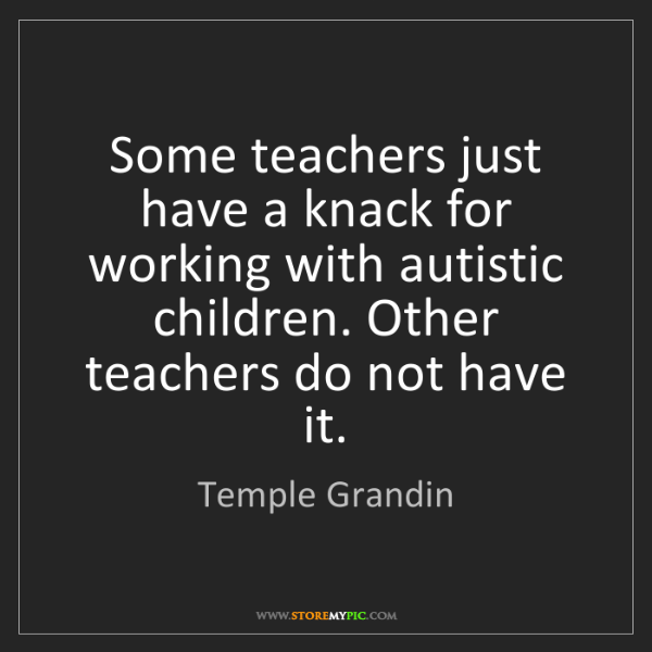 Temple Grandin: Some teachers just have a knack for working with autistic...