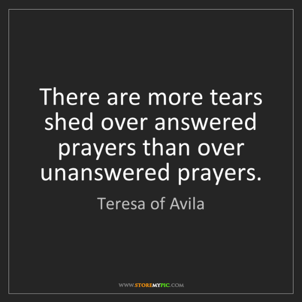Teresa of Avila: There are more tears shed over answered prayers than...
