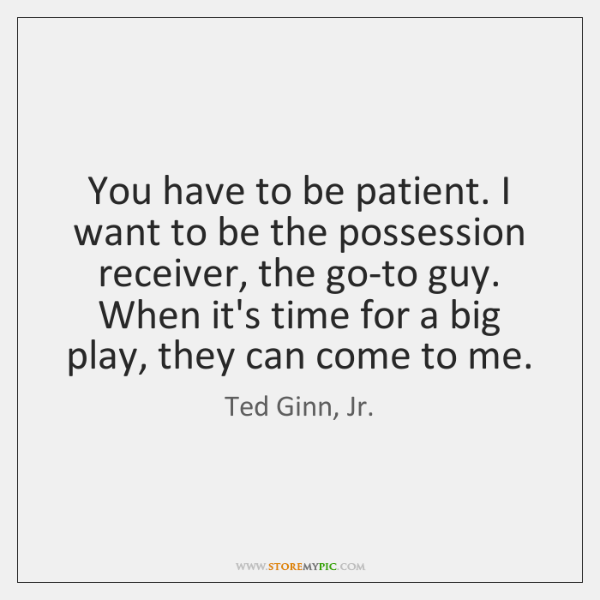 You have to be patient. I want to be the possession receiver, ...