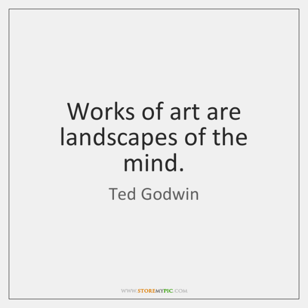 Works of art are landscapes of the mind.