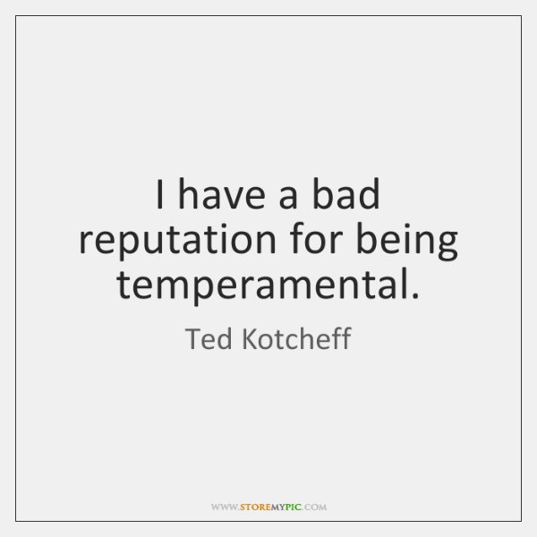 I have a bad reputation for being temperamental.