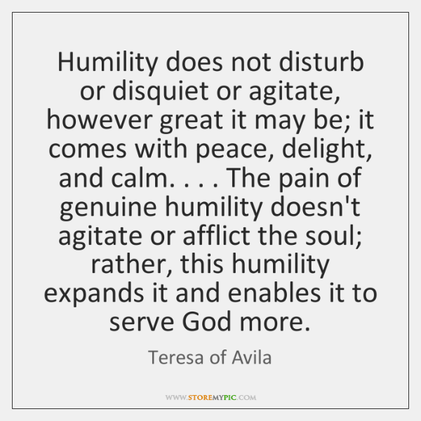 Humility does not disturb or disquiet or agitate, however great it may ...