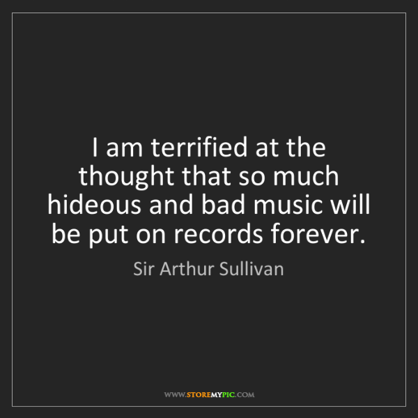 Sir Arthur Sullivan: I am terrified at the thought that so much hideous and...