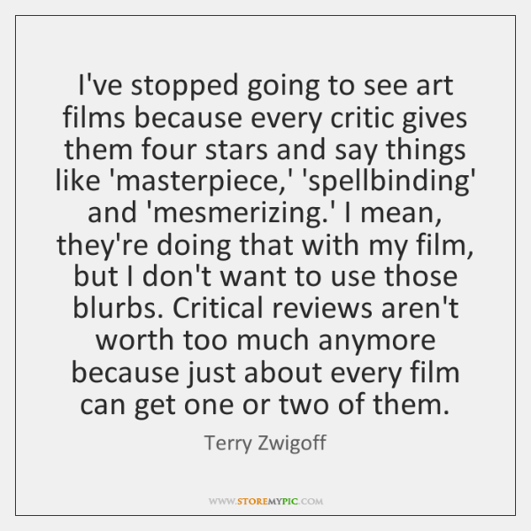 I've stopped going to see art films because every critic gives them ...