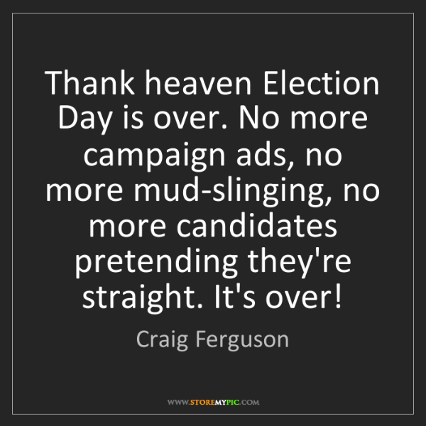 Craig Ferguson: Thank heaven Election Day is over. No more campaign ads,...