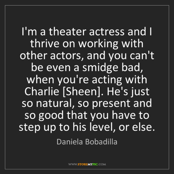 Daniela Bobadilla: I'm a theater actress and I thrive on working with other...