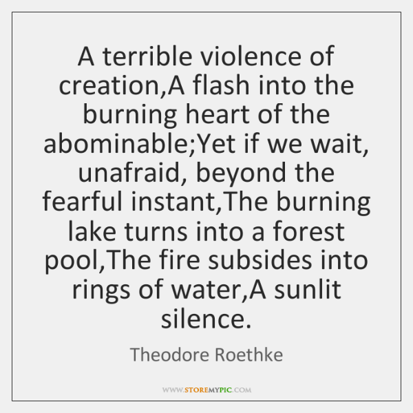 A terrible violence of creation,A flash into the burning heart of ...