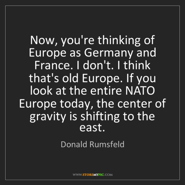 Donald Rumsfeld: Now, you're thinking of Europe as Germany and France....