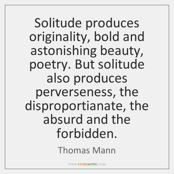 Solitude produces originality, bold and astonishing beauty, poetry. But solitude also produces ...