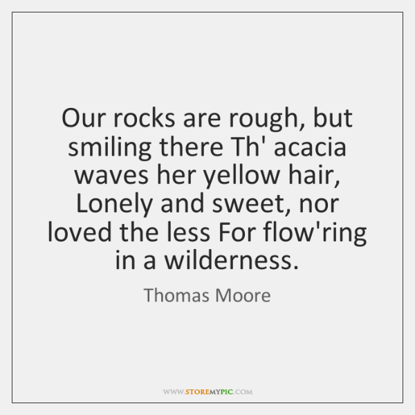 Our rocks are rough, but smiling there Th' acacia waves her yellow ...