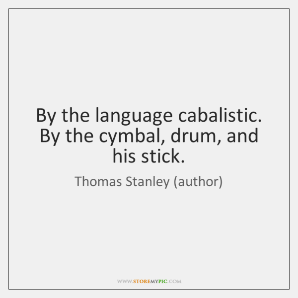 By the language cabalistic. By the cymbal, drum, and his stick.