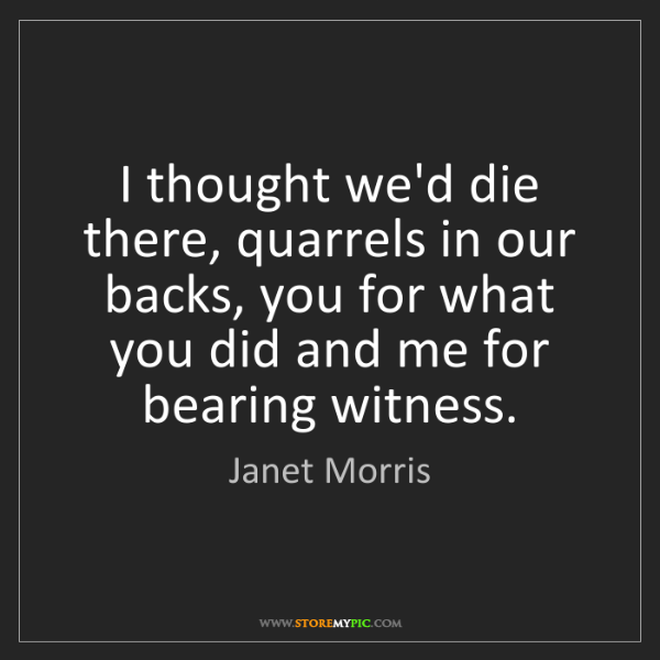 Janet Morris: I thought we'd die there, quarrels in our backs, you...