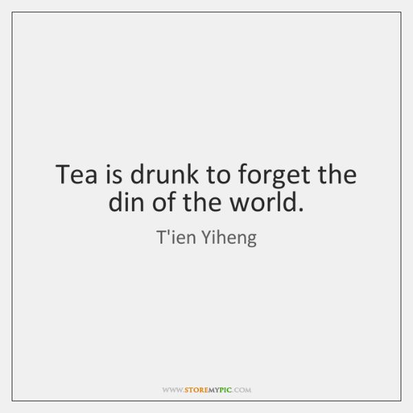 Tea is drunk to forget the din of the world.