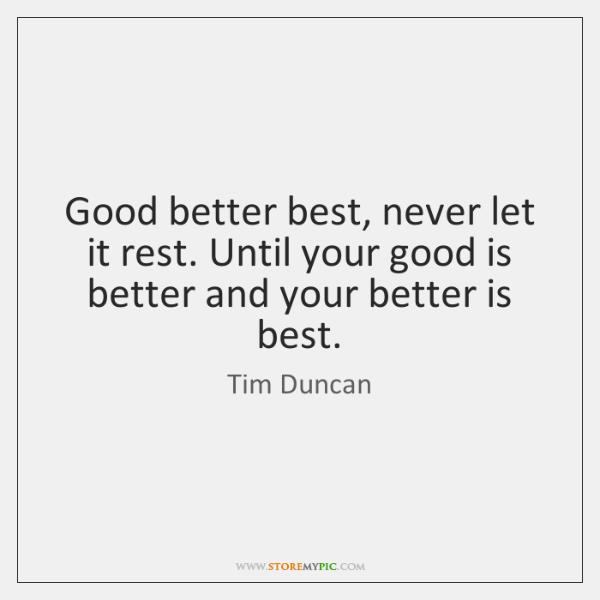 Good better best, never let it rest. Until your good is better ...
