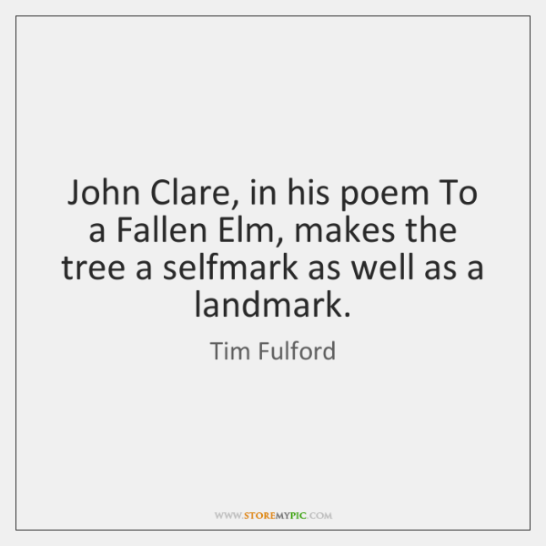John Clare, in his poem To a Fallen Elm, makes the tree ...