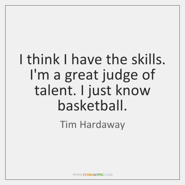 I think I have the skills. I'm a great judge of talent. ...