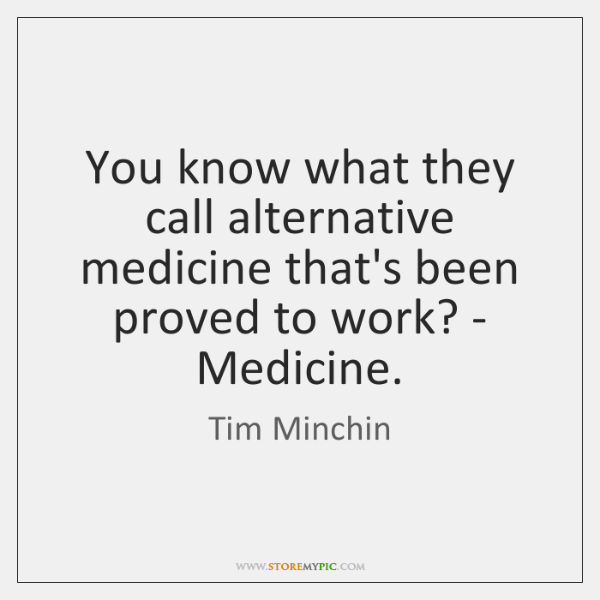 You know what they call alternative medicine that's been proved to work? ...