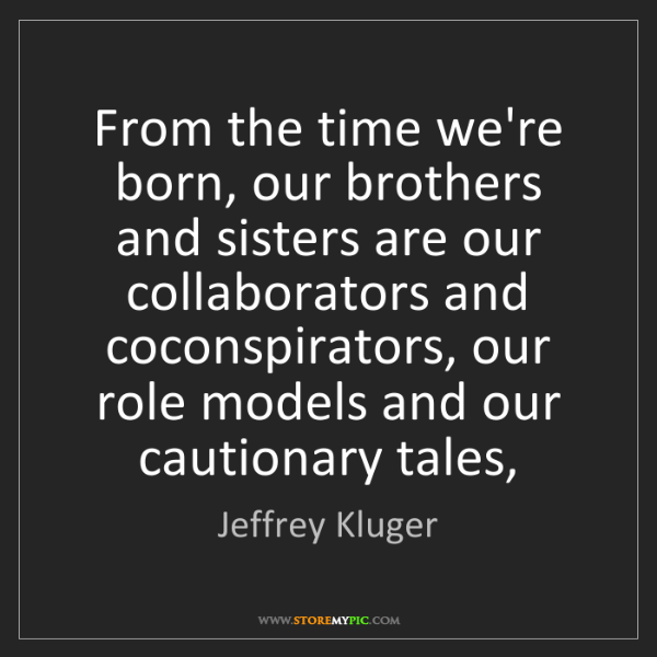 Jeffrey Kluger: From the time we're born, our brothers and sisters are...