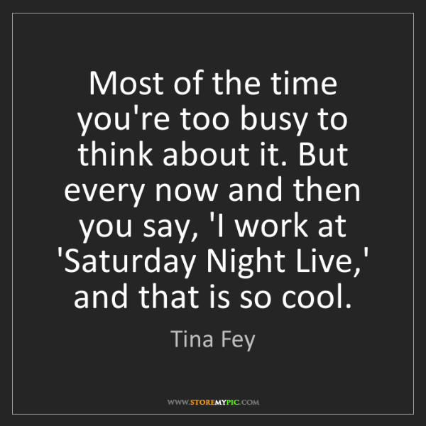 Tina Fey: Most of the time you're too busy to think about it. But...