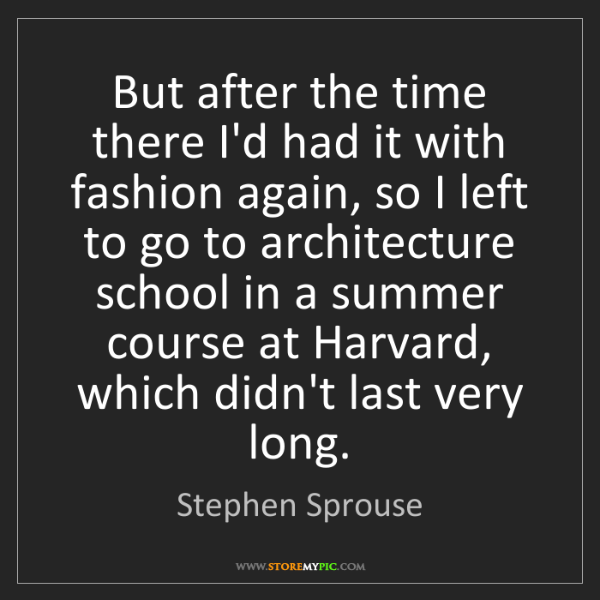 Stephen Sprouse: But after the time there I'd had it with fashion again,...