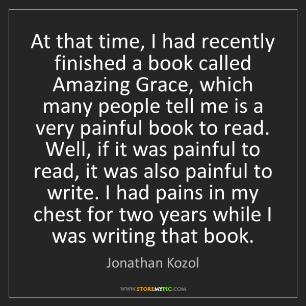 Jonathan Kozol: At that time, I had recently finished a book called Amazing...