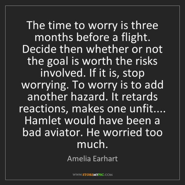 Amelia Earhart: The time to worry is three months before a flight. Decide...