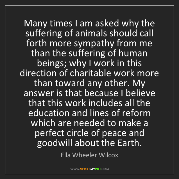 Ella Wheeler Wilcox: Many times I am asked why the suffering of animals should...