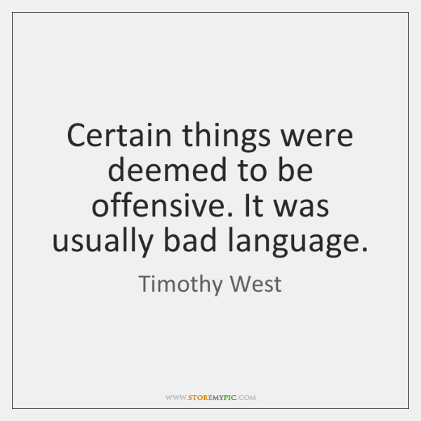 Certain things were deemed to be offensive. It was usually bad language.