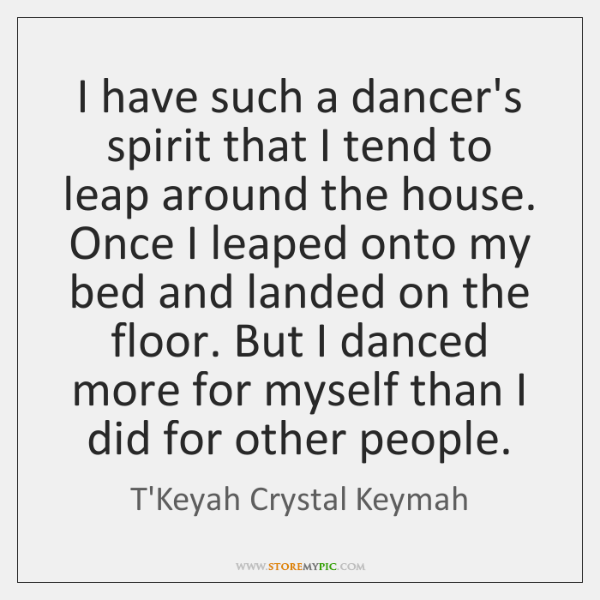 I have such a dancer's spirit that I tend to leap around ...