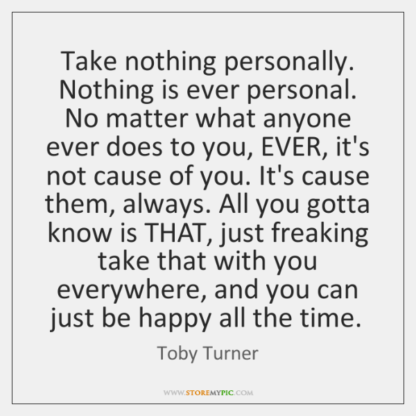 Take nothing personally.  Nothing is ever personal. No matter what anyone ever ...