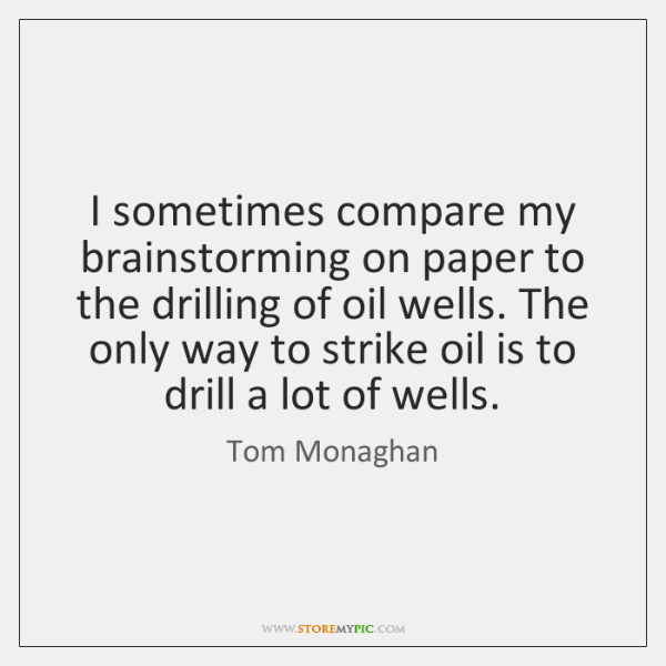 I sometimes compare my brainstorming on paper to the drilling of oil ...