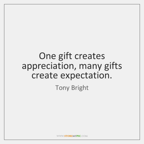 One gift creates appreciation, many gifts create expectation.