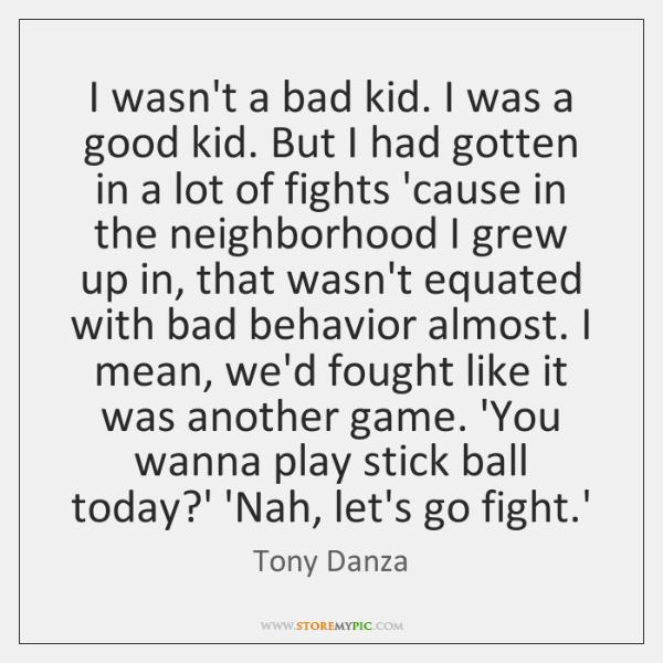 I wasn't a bad kid. I was a good kid. But I ...