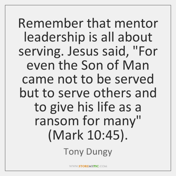 """Remember that mentor leadership is all about serving. Jesus said, """"For even ..."""
