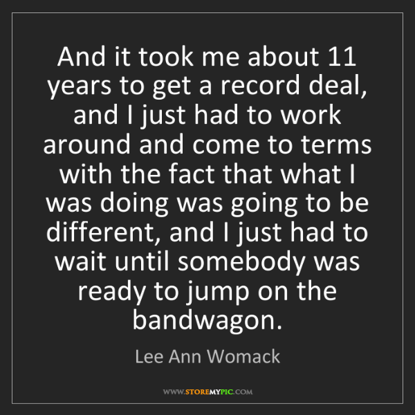 Lee Ann Womack: And it took me about 11 years to get a record deal, and...
