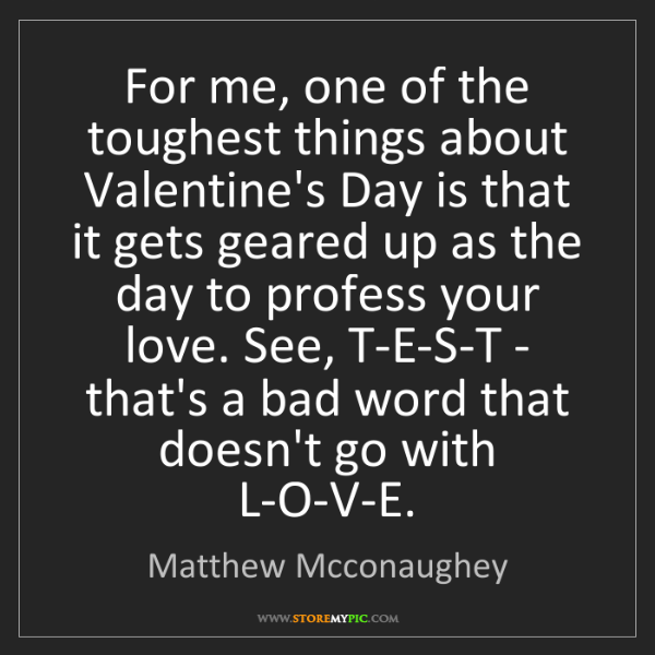 Matthew Mcconaughey: For me, one of the toughest things about Valentine's...